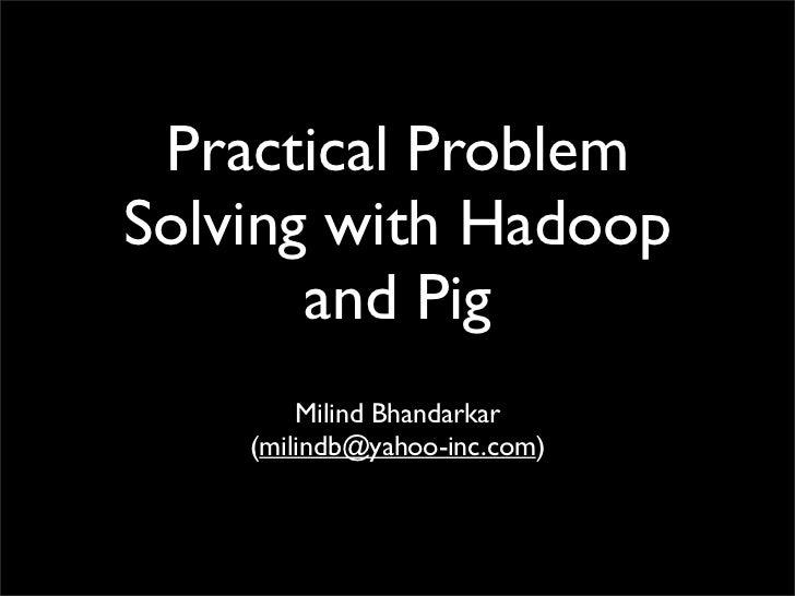 Practical Problem Solving with Hadoop        and Pig         Milind Bhandarkar     (milindb@yahoo-inc.com)