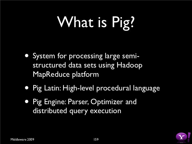 Pig vs SQL •   Pig is procedural              •   SQL is declarative  •   Nested relational data         •   Flat relation...