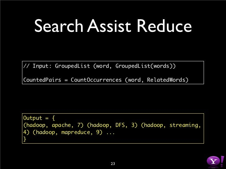 Search Assist Reduce // Input: GroupedList (word, GroupedList(words))  CountedPairs = CountOccurrences (word, RelatedWords...