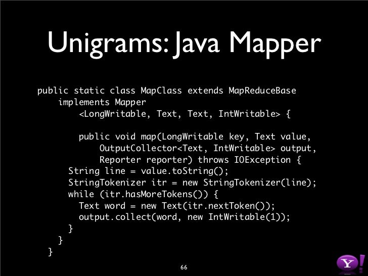 Unigrams: Java Reducer public static class Reduce extends MapReduceBase     implements Reducer         <Text, IntWritable,...