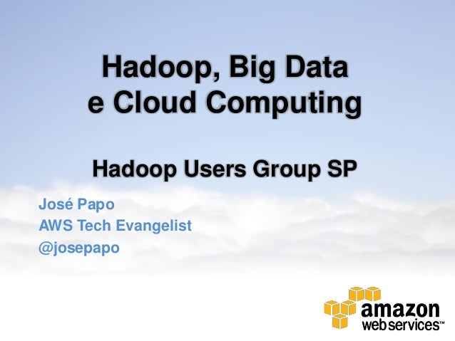 Hadoop, Big Data e Cloud Computing Hadoop Users Group SP José Papo AWS Tech Evangelist @josepapo