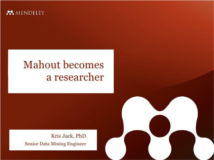 Mahout becomes   a researcher           Kris Jack, PhDSenior Data Mining Engineer