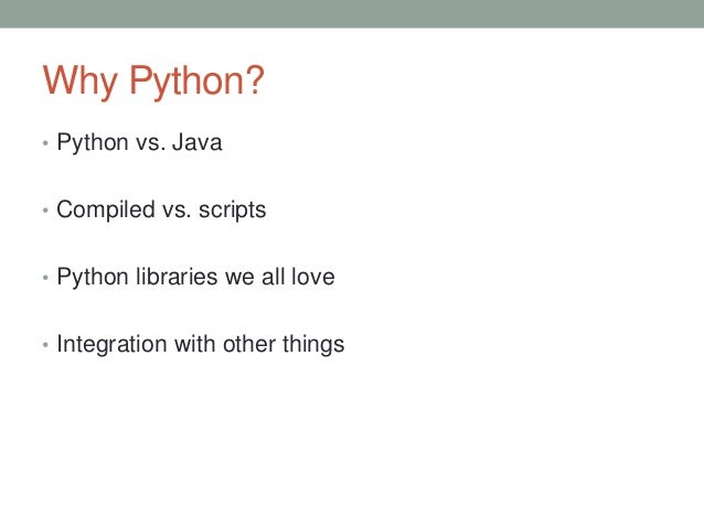 Why Python? • Python vs. Java • Compiled vs. scripts • Python libraries we all love • Integration with other things