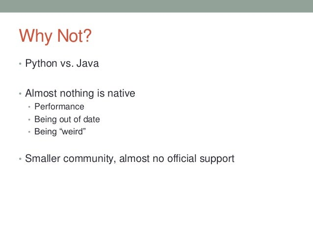 """Why Not? • Python vs. Java • Almost nothing is native • Performance • Being out of date • Being """"weird"""" • Smaller communit..."""