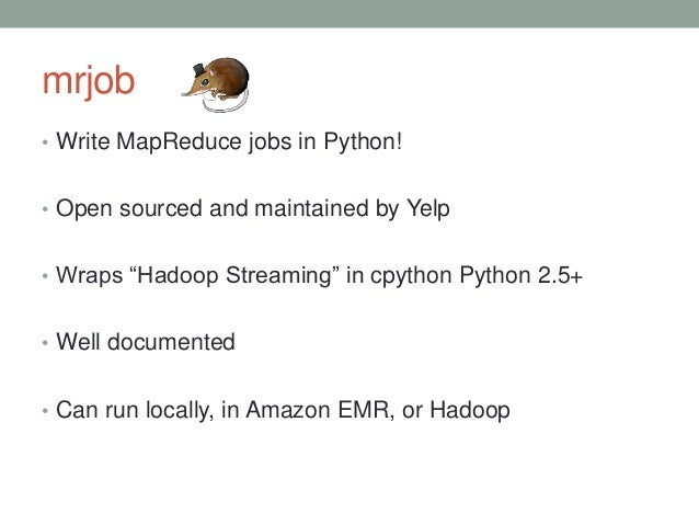 """mrjob • Write MapReduce jobs in Python! • Open sourced and maintained by Yelp • Wraps """"Hadoop Streaming"""" in cpython Python..."""