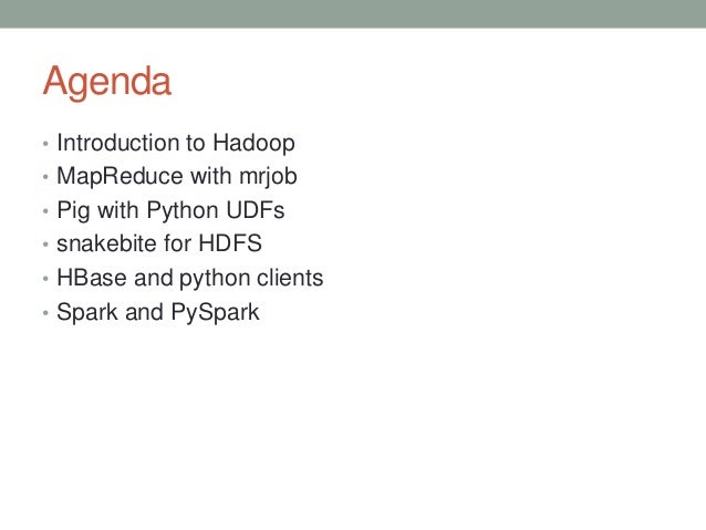 Agenda • Introduction to Hadoop • MapReduce with mrjob • Pig with Python UDFs • snakebite for HDFS • HBase and python clie...