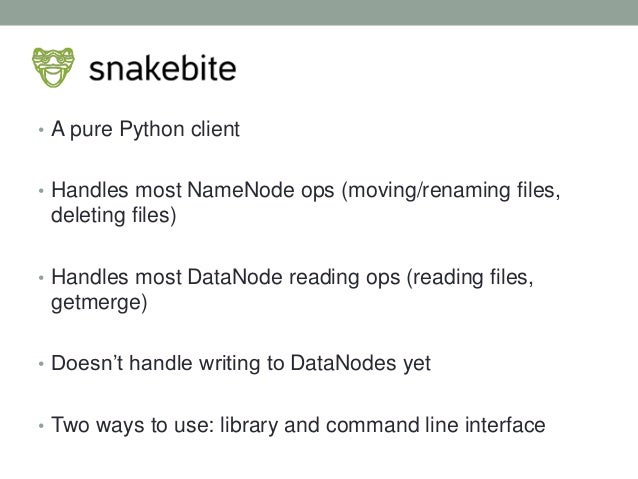 • A pure Python client • Handles most NameNode ops (moving/renaming files, deleting files) • Handles most DataNode reading...