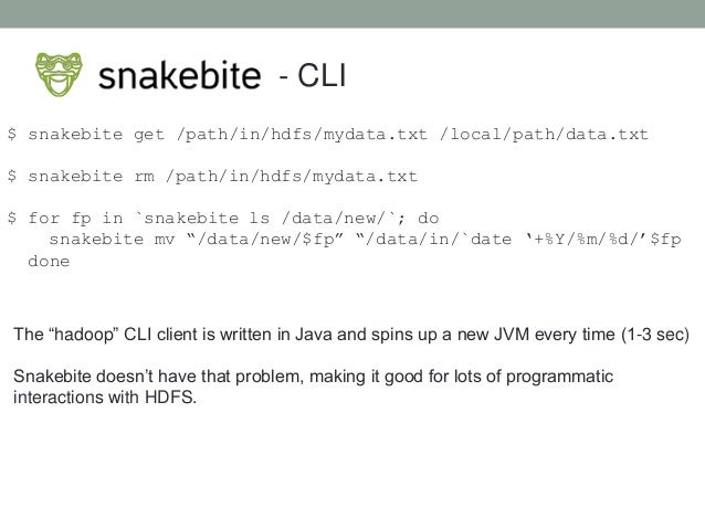 - CLI $ snakebite get /path/in/hdfs/mydata.txt /local/path/data.txt $ snakebite rm /path/in/hdfs/mydata.txt $ for fp in `s...