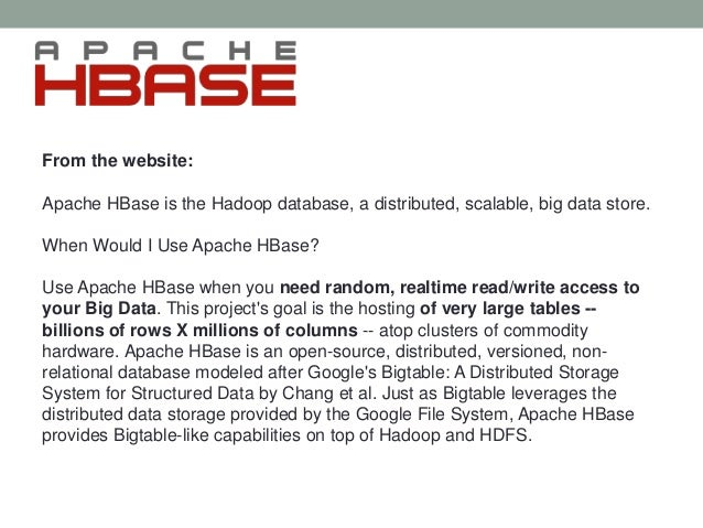 From the website: Apache HBase is the Hadoop database, a distributed, scalable, big data store. When Would I Use Apache HB...