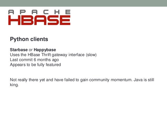 Python clients Starbase or Happybase Uses the HBase Thrift gateway interface (slow) Last commit 6 months ago Appears to be...