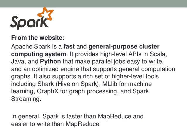 From the website: Apache Spark is a fast and general-purpose cluster computing system. It provides high-level APIs in Scal...