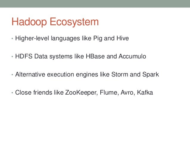 Hadoop Ecosystem • Higher-level languages like Pig and Hive • HDFS Data systems like HBase and Accumulo • Alternative exec...