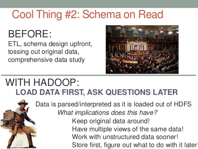 Cool Thing #2: Schema on Read LOAD DATA FIRST, ASK QUESTIONS LATER Data is parsed/interpreted as it is loaded out of HDFS ...
