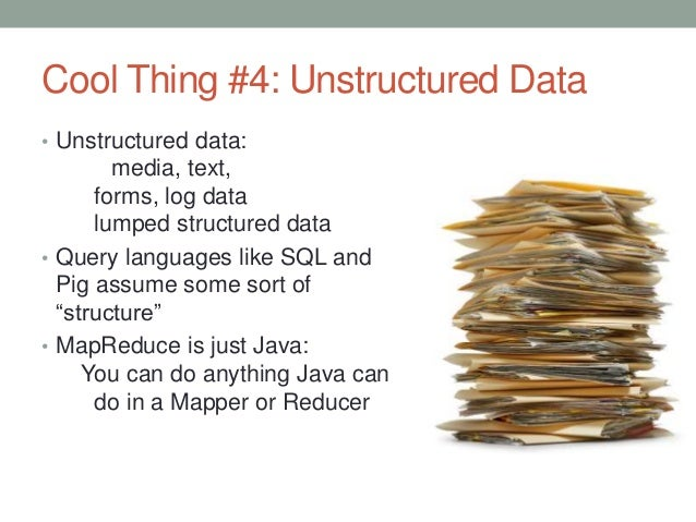 Cool Thing #4: Unstructured Data • Unstructured data: media, text, forms, log data lumped structured data • Query language...