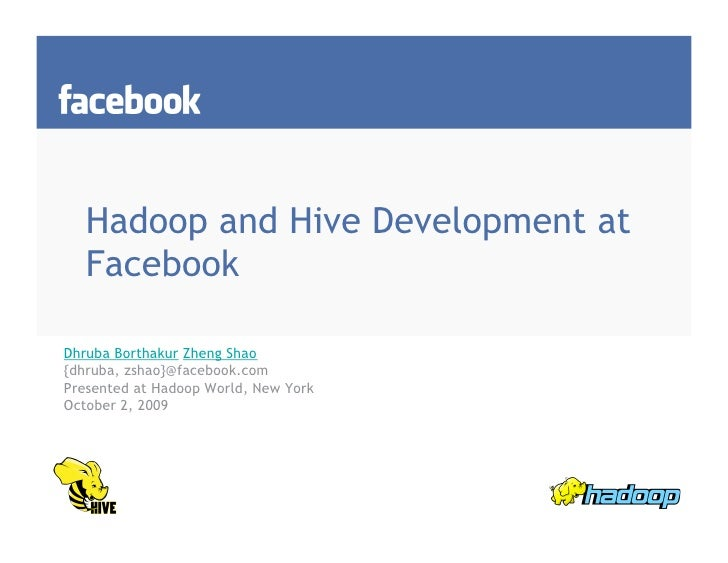 Hadoop and Hive Development at    Facebook  Dhruba Borthakur Zheng Shao {dhruba, zshao}@facebook.com Presented at Hadoop W...