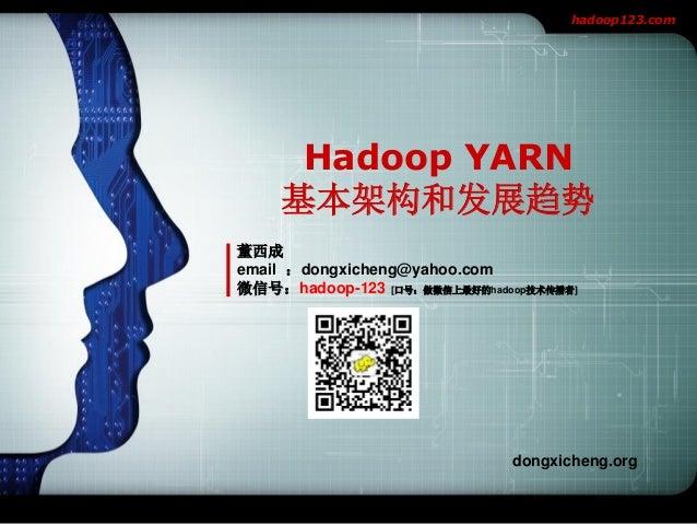 hadoop123.com  Hadoop YARN 基本架构和发展趋势 董西成 email :dongxicheng@yahoo.com 微信号:hadoop-123 [口号:做微信上最好的hadoop技术传播者]  dongxicheng....