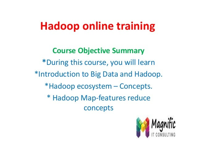 Hadoop online training Course Objective Summary *During this course, you will learn *Introduction to Big Data and Hadoop. ...