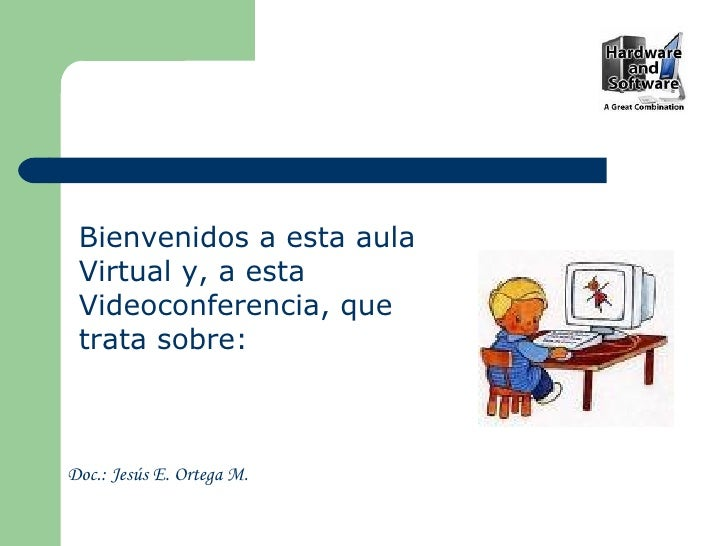 Bienvenidos a esta aula Virtual y, a esta Videoconferencia, que trata sobre: Doc.: Jesús E. Ortega M.