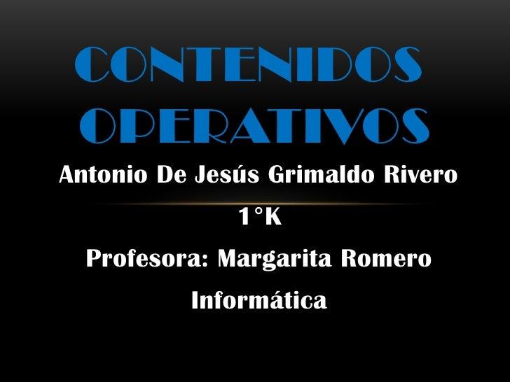 CONTENIDOS OPERATIVOSAntonio De Jesús Grimaldo Rivero              1°K  Profesora: Margarita Romero          Informática