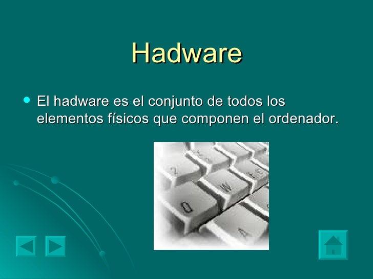 Hadware <ul><li>El hadware es el conjunto de todos los elementos físicos que componen el ordenador.  </li></ul>