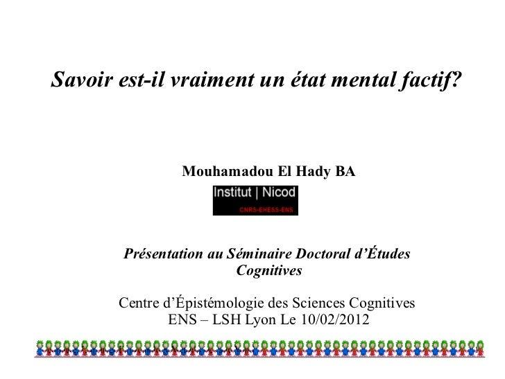 Savoir est-il vraiment un état mental factif?                Mouhamadou El Hady BA       Présentation au Séminaire Doctora...