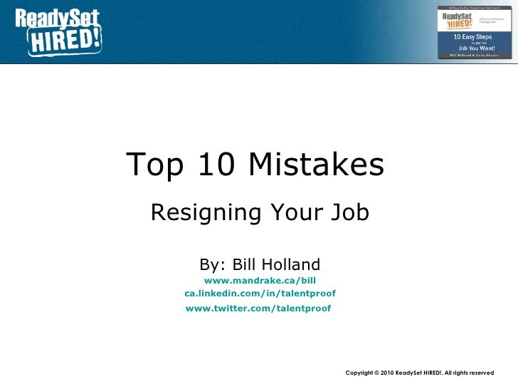 Top 10 Mistakes   Resigning Your Job By: Bill Holland www.mandrake.ca /bill ca.linkedin.com/in/talentproof www.twitter.com...