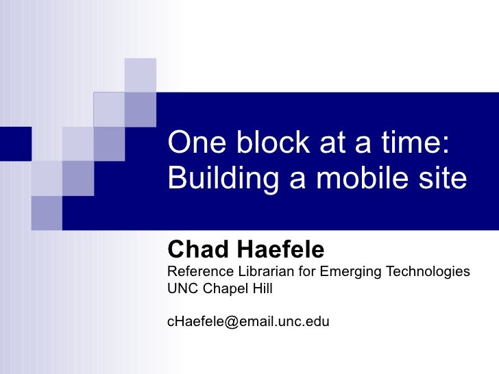 One block at a time: Building a mobile site Chad Haefele Reference Librarian for Emerging Technologies UNC Chapel Hill [em...