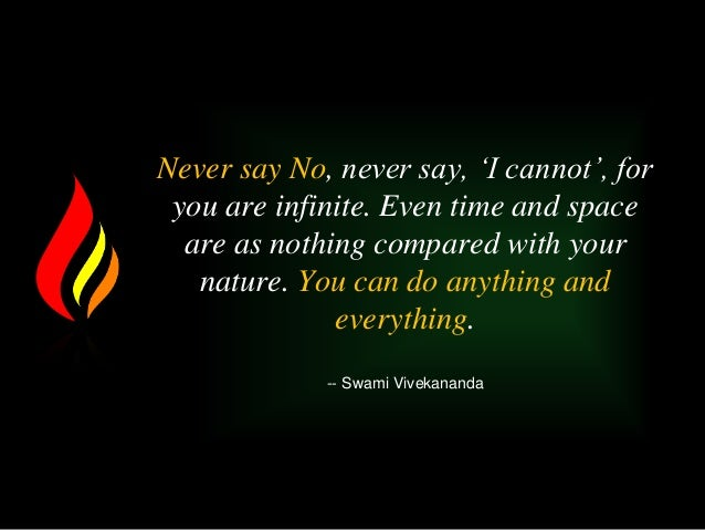 Never say No, never say, 'I cannot', for you are infinite. Even time and space are as nothing compared with your nature. Y...