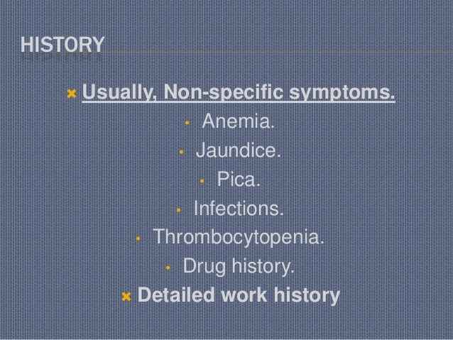 HISTORY  Usually, Non-specific symptoms. • Anemia. • Jaundice. • Pica. • Infections. • Thrombocytopenia. • Drug history. ...
