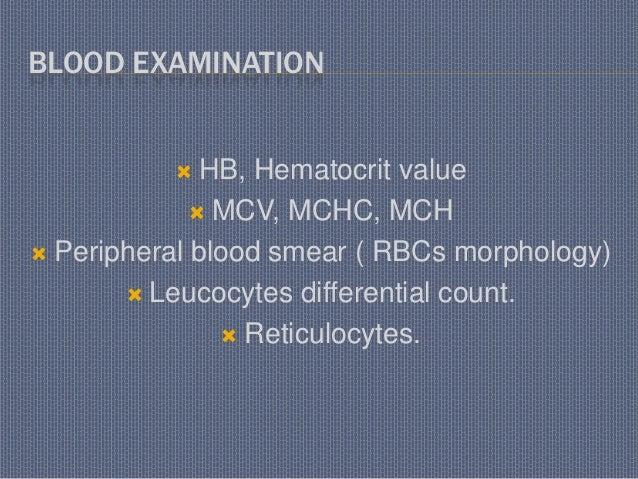 BLOOD EXAMINATION  HB, Hematocrit value  MCV, MCHC, MCH  Peripheral blood smear ( RBCs morphology)  Leucocytes differe...