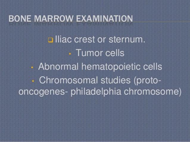 BONE MARROW EXAMINATION  Iliac crest or sternum. • Tumor cells • Abnormal hematopoietic cells • Chromosomal studies (prot...