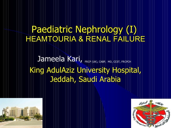 Paediatric Nephrology (I)   HEAMTOURIA & RENAL FAILURE Jameela Kari,  FRCP (UK), CABP,  MD, CCST, FRCPCH   King AdulAziz U...