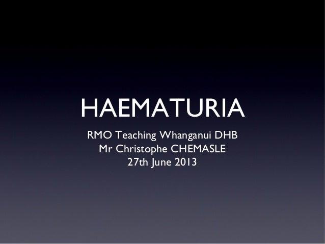 HAEMATURIA RMO Teaching Whanganui DHB Mr Christophe CHEMASLE 27th June 2013