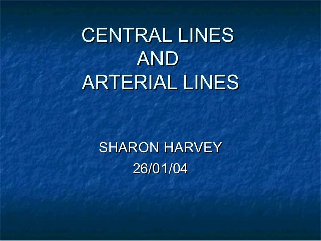 CENTRAL LINESCENTRAL LINES ANDAND ARTERIAL LINESARTERIAL LINES SHARON HARVEYSHARON HARVEY 26/01/0426/01/04