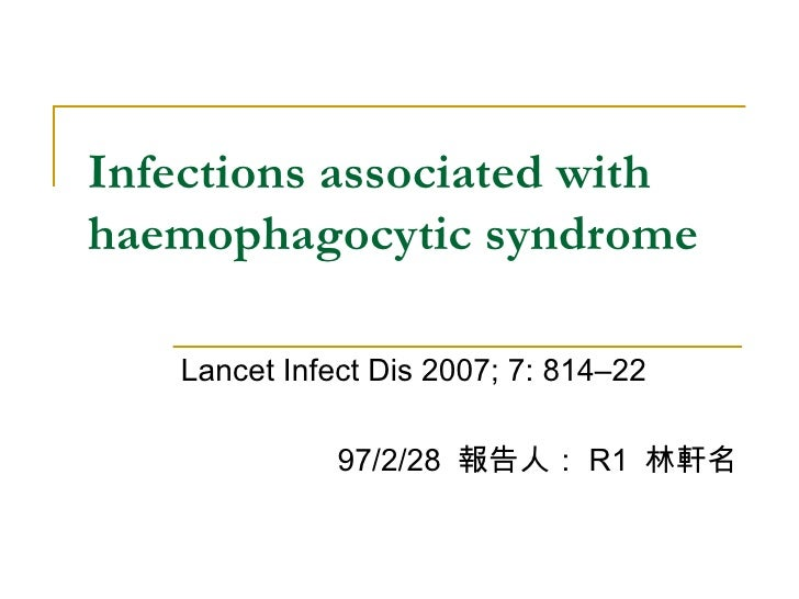 Infections associated with haemophagocytic syndrome Lancet Infect Dis 2007; 7: 814–22 97/2/28  報告人: R1  林軒名