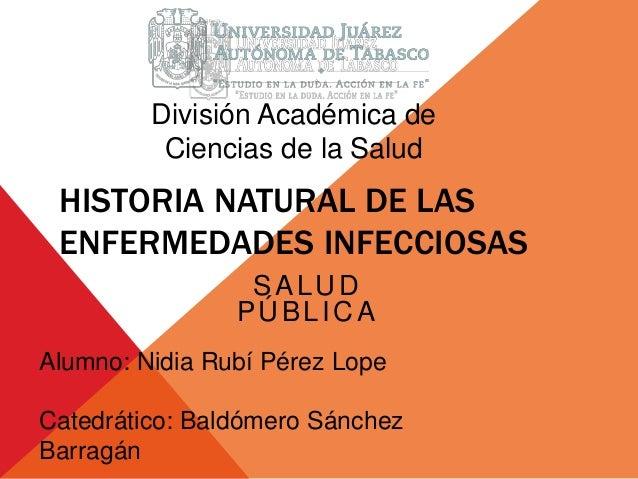 División Académica de  Ciencias de la Salud  HISTORIA NATURAL DE LAS  ENFERMEDADES INFECCIOSAS  SALUD  PÚBLICA  Alumno: Ni...