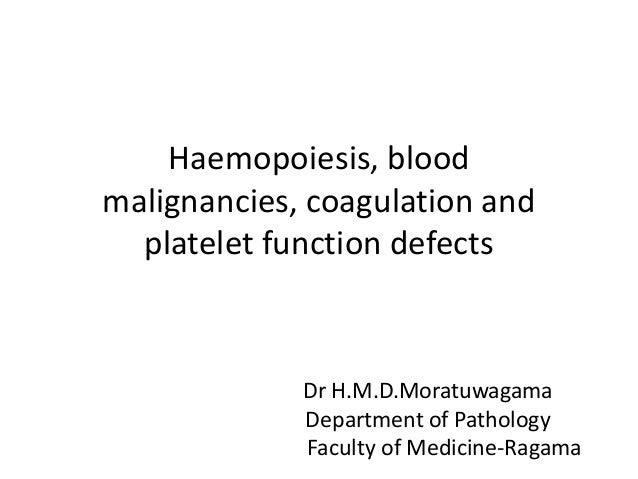 Haemopoiesis, blood malignancies, coagulation and platelet function defects  Dr H.M.D.Moratuwagama Department of Pathology...