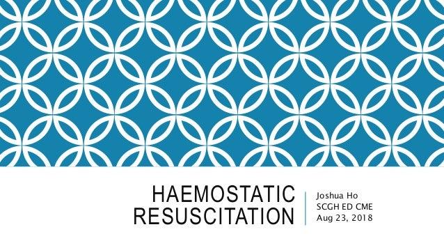 HAEMOSTATIC RESUSCITATION Joshua Ho SCGH ED CME Aug 23, 2018
