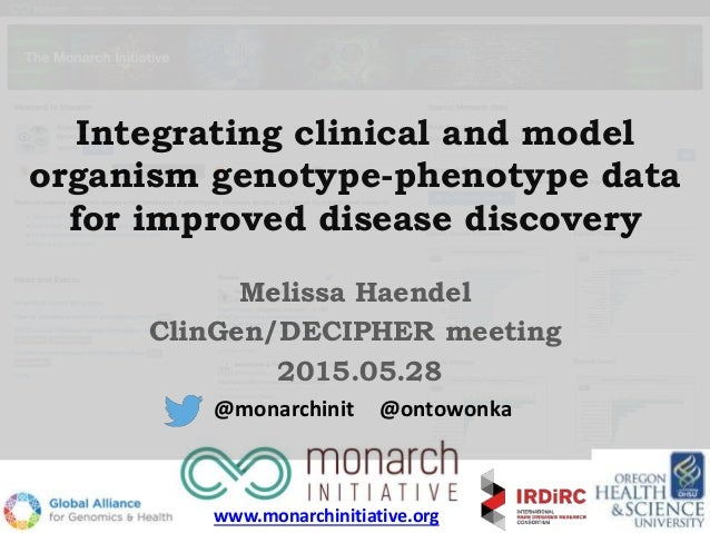 Integrating clinical and model organism genotype-phenotype data for improved disease discovery Melissa Haendel ClinGen/DEC...