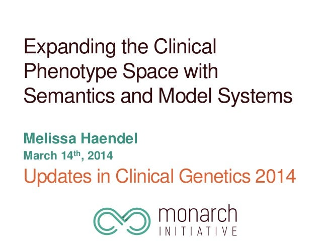 Expanding the Clinical Phenotype Space with Semantics and Model Systems Melissa Haendel March 14th, 2014 Updates in Clinic...