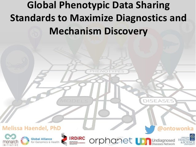 Global Phenotypic Data Sharing Standards to Maximize Diagnostics and Mechanism Discovery Melissa Haendel, PhD @ontowonka