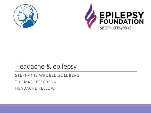 Headache & epilepsy STEPHANIE WROBEL GOLDBERG THOMAS JEFFERSON HEADACHE FELLOW