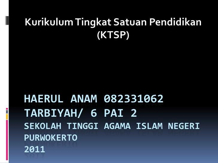 Kurikulum Tingkat Satuan Pendidikan              (KTSP)HAERUL ANAM 082331062TARBIYAH/ 6 PAI 2SEKOLAH TINGGI AGAMA ISLAM NE...
