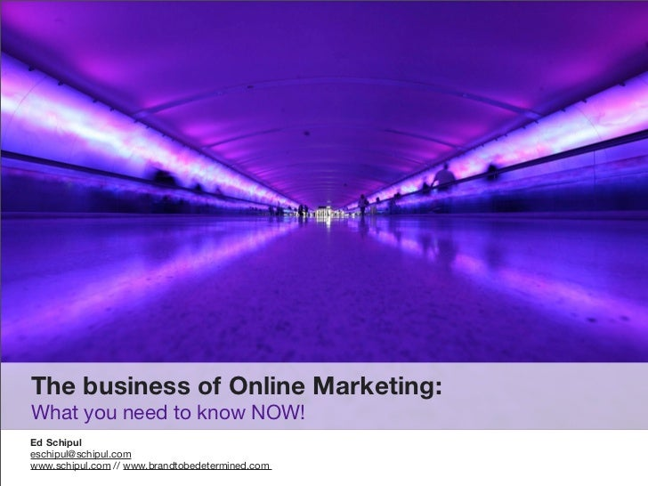 The business of Online Marketing: What you need to know NOW! Ed Schipul eschipul@schipul.com www.schipul.com // www.brandt...