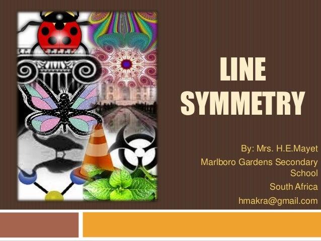 LINE SYMMETRY By: Mrs. H.E.Mayet Marlboro Gardens Secondary School South Africa hmakra@gmail.com