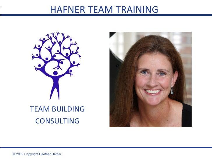 HAFNER TEAM TRAINING TEAM BUILDING CONSULTING © 2009 Copyright Heather Hafner