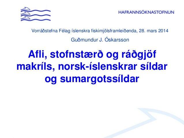 Afli, stofnstærð og ráðgjöf makríls, norsk-íslenskrar síldar og sumargotssíldar Vorráðstefna Félag íslenskra fiskimjölsfra...