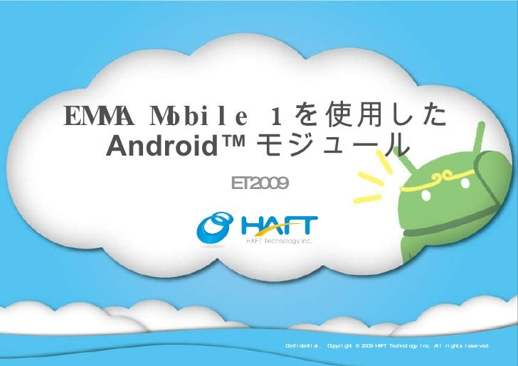 EMMA Mobile 1 を使用した Android™ モジュール ET2009 Confidential.  Copyright © 2009 HAFT Technology Inc. All rights reserved.
