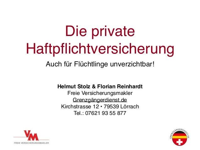 Die private Haftpflichtversicherung Auch für Flüchtlinge unverzichtbar! Helmut Stolz & Florian Reinhardt Freie Versicherung...