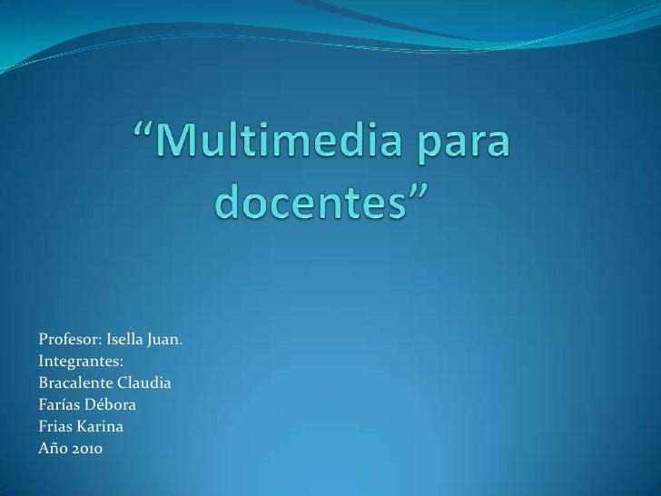 """""""Multimedia para docentes""""<br />Profesor: Isella Juan.<br />Integrantes: <br />Bracalente Claudia<br />Farías Débora<br />..."""